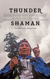 Thunder Shaman: Making History with Mapuche Spirits in Chile and Patagonia