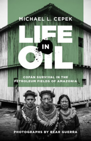 LIFE IN OIL: Cofán Survival in the Petroleum Fields of Amazonia by Mike Cepek