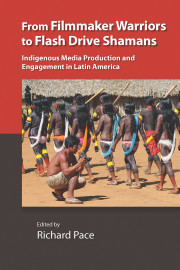 FROM FILMMAKER WARRIORS TO FLASH DRIVE SHAMANS: Indigenous Media Production and Engagement in Latin America, edited by Richard Pace