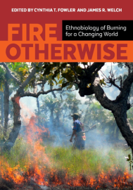 FIRE OTHERWISE: The ethnobiology of burning for a changing world, edited by Cynthia Fowler and James Welch