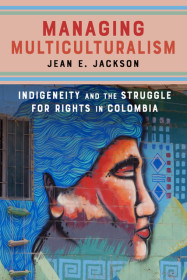 MANAGING MULTICULTURALISM: Indigeneity and the Struggle for Rights in Colombia by Jean Jackson