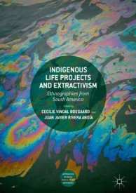 INDIGENOUS LIFE PROJECTS AND EXTRACTIVISM ed. by Cecilie Vindal Ødegaard & Juan Javier Rivera Andía (2019, Open access)